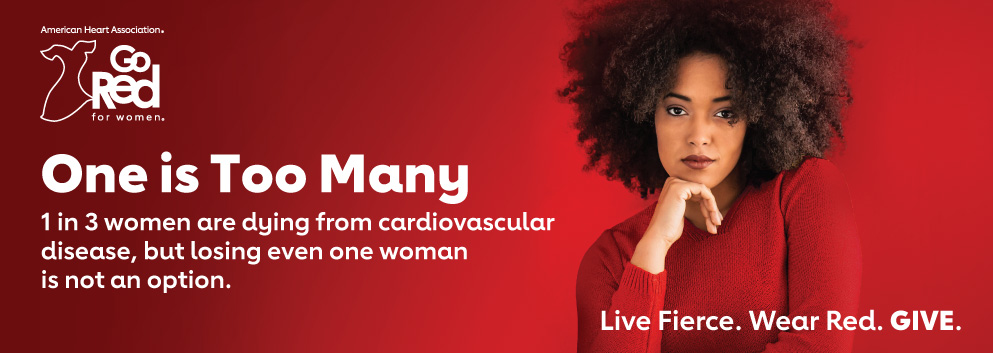 One is Too Many. One in three women are dying from cardiovascular disease, but losing even one woman is not an option. Live Fierce. Wear Red. Give. Banner